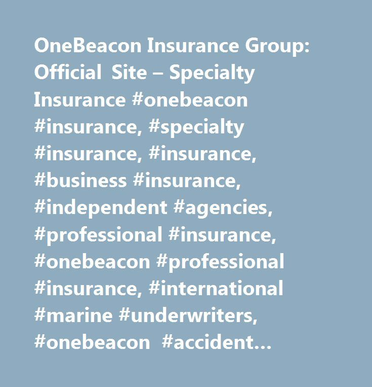 OneBeacon Insurance Group: Official Site – Specialty Insurance #onebeacon #insurance, #specialty #insurance, #insurance, #business #insurance, #independent #agencies, #professional #insurance, #onebeacon #professional #insurance, #international #marine #underwriters, #onebeacon #accident #group, #onebeacon #entertainment, #onebeacon #crop #insurance, #onebeacon #government #risks, #a.w.g. #dewar, #tuition #refund #insurance, #college #refund #insurance, #collector #cars #and #boats, #hagerty…