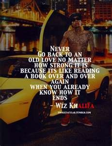 never go back to an old love no matter how strong it is because it's like reading a book over & over again when you already know how it ends. - wiz khalifa