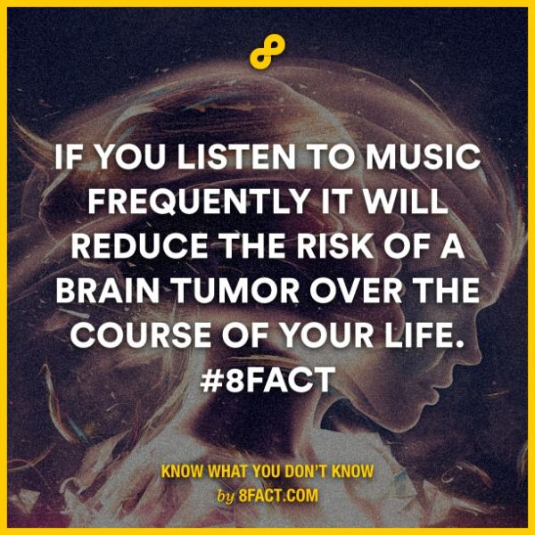 If you listen to music frequently it will reduce the risk of a brain tumor over the course of your life.