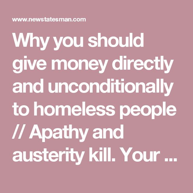 Why you should give money directly and unconditionally to homeless people //  Apathy and austerity kill. Your kindness saves lives.
