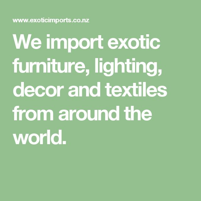 We import exotic furniture, lighting, decor and textiles from around the world.
