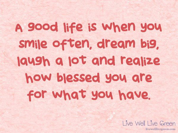 A good life is when you smile often, dream big, laugh a lot and realize how blessed you are for what you have. -Author Unknown