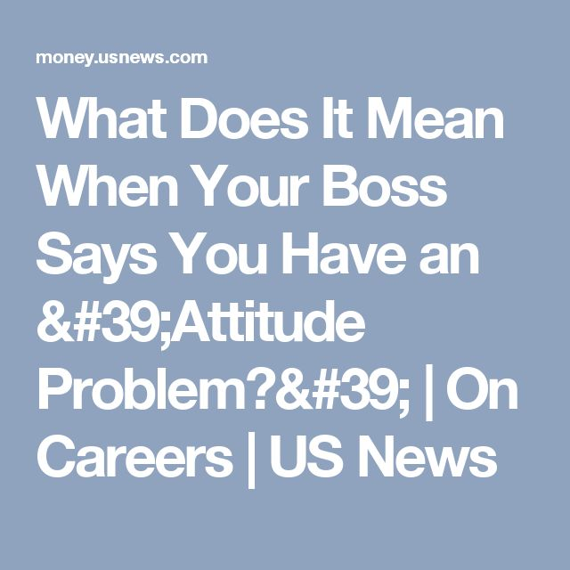 What Does It Mean When Your Boss Says You Have an 'Attitude Problem?' | On Careers | US News