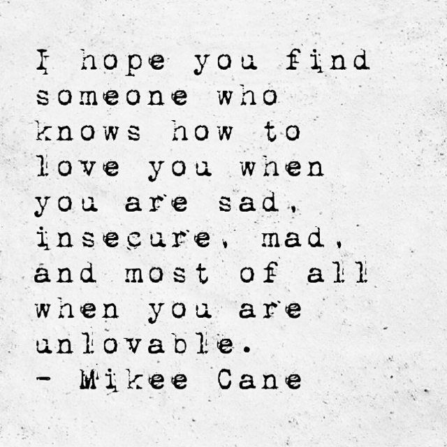 I hope you find someone who knows how to love you when you are sad, insecure, mad and most of all when you are unlovable. - Mikee Cane Just something from somewhere in my brain... have a great week...