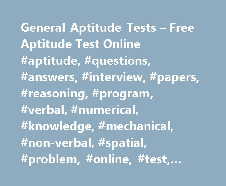 General Aptitude Tests – Free Aptitude Test Online #aptitude, #questions, #answers, #interview, #papers, #reasoning, #program, #verbal, #numerical, #knowledge, #mechanical, #non-verbal, #spatial, #problem, #online, #test, #exam, #comprehension, #vocabulary http://minnesota.remmont.com/general-aptitude-tests-free-aptitude-test-online-aptitude-questions-answers-interview-papers-reasoning-program-verbal-numerical-knowledge-mechanical-non-verbal-spatial-pro/  # General Aptitude Test Here you…
