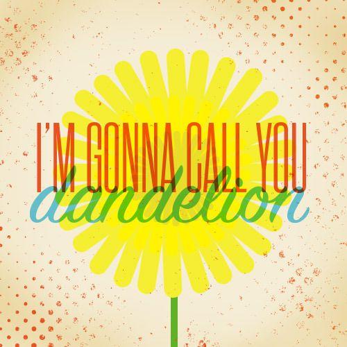 I'm gonna call you dandelion.  Orange Is the New Black.