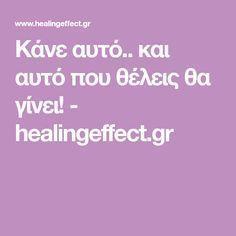 Κάνε αυτό.. και αυτό που θέλεις θα γίνει! - healingeffect.gr