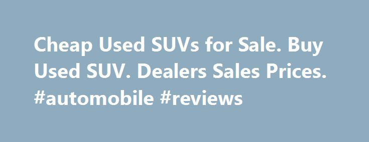 Cheap Used SUVs for Sale. Buy Used SUV. Dealers Sales Prices. #automobile #reviews http://cars.remmont.com/cheap-used-suvs-for-sale-buy-used-suv-dealers-sales-prices-automobile-reviews/  #used suvs for sale # Used SUVs by Make Certified Pre-Owned SUVs Sales There is an increasing market for used SUVs that have been put through a certified pre-owned program. These vehicles give the consumer a chance to buy the latest models, often only two or three years old, at big savings compared to a…The…
