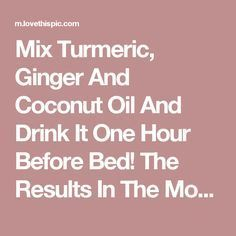 Mix Turmeric, Ginger And Coconut Oil And Drink It One Hour Before Bed! The…