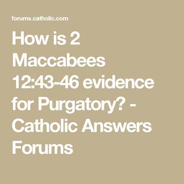 How is 2 Maccabees 12:43-46 evidence for Purgatory? - Catholic Answers Forums