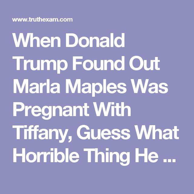 When Donald Trump Found Out Marla Maples Was Pregnant With Tiffany, Guess What Horrible Thing He Said?