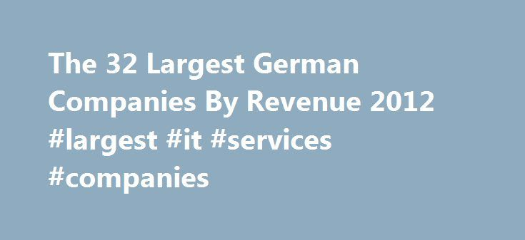 The 32 Largest German Companies By Revenue 2012 #largest #it #services #companies http://arlington.nef2.com/the-32-largest-german-companies-by-revenue-2012-largest-it-services-companies/  # The 32 Largest German Companies By Revenue 2012 Germany has the largest economy in Europe and is a key member of the European Union. Unlike other European countries the German economy weathered the recent European crisis well and the country helps rescue other debt-ridden EU members. Germany is in the…