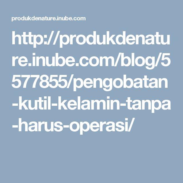 http://produkdenature.inube.com/blog/5577855/pengobatan-kutil-kelamin-tanpa-harus-operasi/