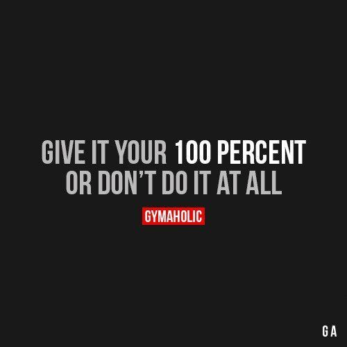 Give It Your 100 Percent Or Dont Do It At All Motivation
