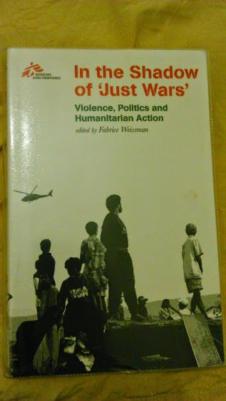 Medecins Sans Frontieres - In the Shadow of 'Just Wars': Violence, Politics and Humanitarian Action