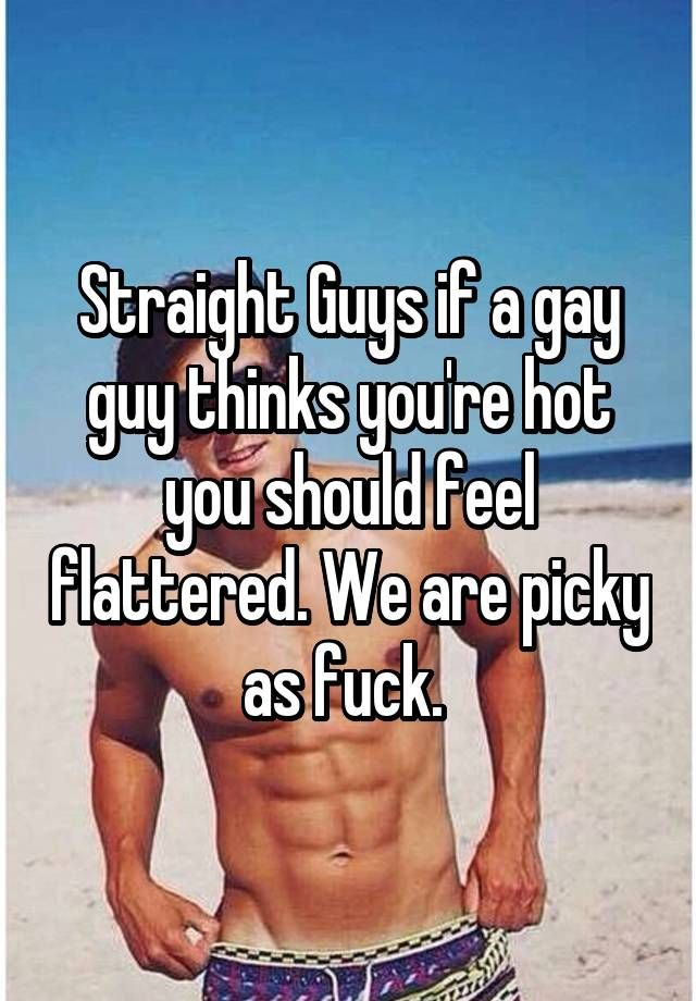 Straight Guys if a gay guy thinks you're hot you should feel flattered. We are picky as fuck.