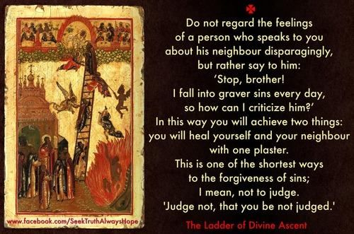 """""""Do not regard the feelings of a person who speaks to you about his neighbour disparagingly, but rather say to him: 'Stop, brother! I fall into graver sin every day, so how can I criticize him?' In this way you will achieve two things: you will heal yourself and your neighbour with one plaster. This is one of the shortest ways to the forgiveness of sins; I mean, not to judge. 'Judge not, that you be not judged.'"""" - The Ladder of Divine Ascent."""