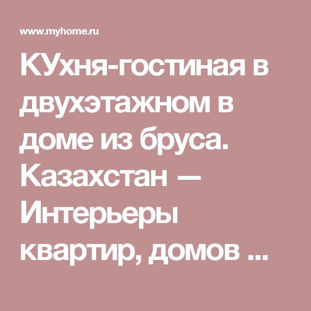 КУхня-гостиная в двухэтажном  в доме из бруса. Казахстан — Интерьеры квартир, домов — MyHome.ru
