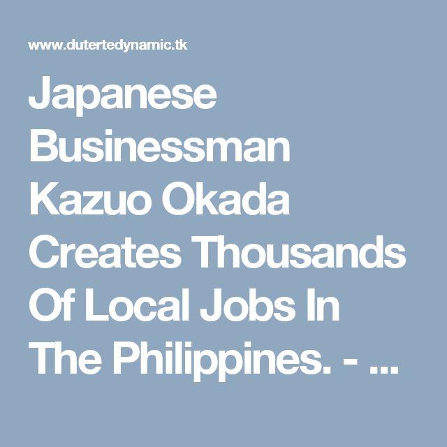 Japanese Businessman Kazuo Okada Creates Thousands Of Local Jobs In The Philippines. - Duterte Dynamic