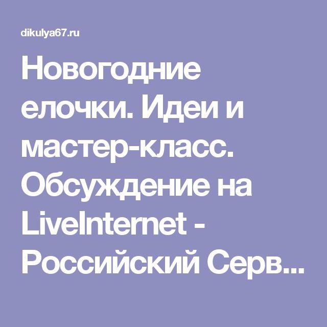 Новогодние елочки. Идеи и мастер-класс. Обсуждение на LiveInternet - Российский Сервис Онлайн-Дневников