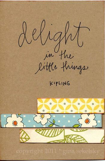 "A quote from Kipling ""Delight in the little things"".  By creating delight in the little things the whole experience can be more satisfying."