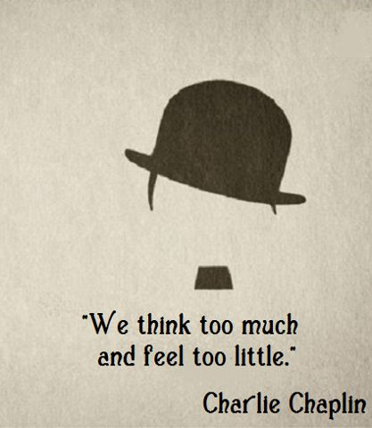 We think too much, and feel too little. ~Charlie Chaplin