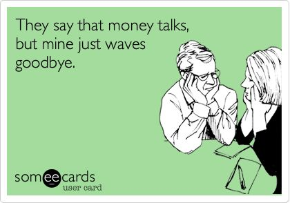 They say that money talks, but mine just waves goodbye.
