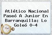 http://tecnoautos.com/wp-content/uploads/imagenes/tendencias/thumbs/atletico-nacional-paseo-a-junior-en-barranquilla-lo-goleo-04.jpg Atletico Nacional. Atlético Nacional paseó a Junior en Barranquilla: lo goleó 0-4, Enlaces, Imágenes, Videos y Tweets - http://tecnoautos.com/actualidad/atletico-nacional-atletico-nacional-paseo-a-junior-en-barranquilla-lo-goleo-04/