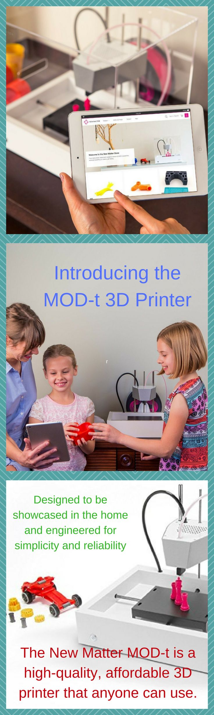 Introducing the MOD-t 3D Printer Designed to be showcased in the home and engineered for simplicity and reliability. The New Matter MOD-t is a high-quality, affordable 3D printer that anyone can use. LEARN MOREBUY NOW FOR $299 Starter Scanner Bundle - Includes 1x MOD-t Desktop 3D Printer and 1x Matter and Form 3D Scanner