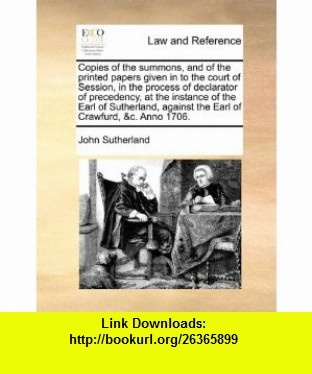 Copies of the summons, and of the printed papers given in to the court of Session, in the process of declarator of precedency, at the instance of the ... against the Earl of Crawfurd, c. Anno 1706. (9781170950197) John Sutherland , ISBN-10: 1170950191  , ISBN-13: 978-1170950197 ,  , tutorials , pdf , ebook , torrent , downloads , rapidshare , filesonic , hotfile , megaupload , fileserve