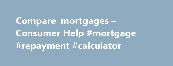 Compare mortgages – Consumer Help #mortgage #repayment #calculator http://mortgage.remmont.com/compare-mortgages-consumer-help-mortgage-repayment-calculator/  #mortgage comparison calculator # Mortgages Please click here for important information on mortgages which will help you in your comparisons Find out more about switching your mortgage including if you can switch, the costs and next steps A mortgage is one of life's biggest financial commitments. Mortgage options can be complex, but…