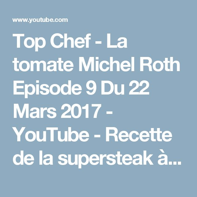 Top Chef - La tomate  Michel Roth Episode 9 Du  22 Mars 2017 - YouTube - Recette de la supersteak à 8mn30
