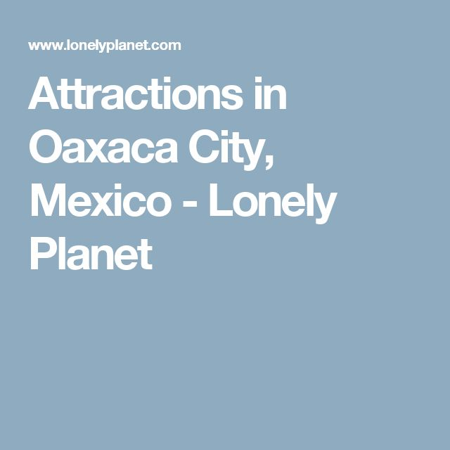 Attractions in Oaxaca City, Mexico - Lonely Planet