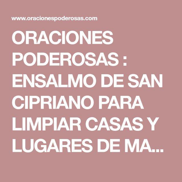 ORACIONES PODEROSAS : ENSALMO DE SAN CIPRIANO PARA LIMPIAR CASAS Y LUGARES DE MALOS ESPÍRITUS.