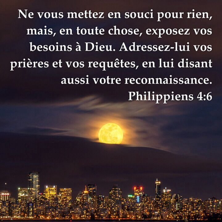 La Bible - Versets illustrés - Philippiens 4:6 - Ne vous mettez en souci pour rien, mais, en toute chose, exposez vos besoins à Dieu. Adressez-lui vos prières et vos requêtes, en lui disant aussi votre reconnaissance.