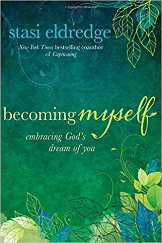 Becoming Myself: Embracing God's Dream of You: Stasi Eldredge: 9781434708410: Amazon.com: Books