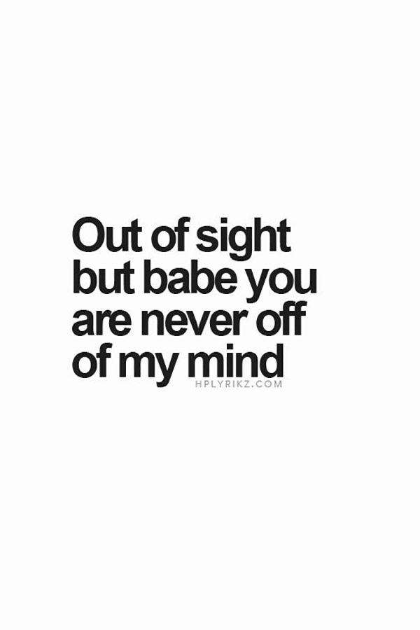 "Isn't that the way it's supposed to be? | ""Out of site but babe you are never off of my mind."""