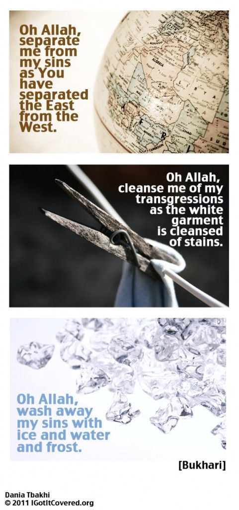 Oh Allah, separate me from my sins as you have separated the East from the west.    Oh Allah cleanse me of my transgressions as the white garment is cleansed of stains.    Oh Allah, wash aways my sins with ice and water and frost. --Prophet Mohammed (from:Sahih al- Bukhari)