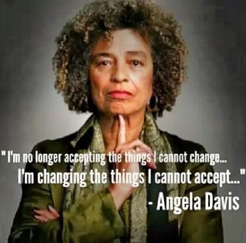 """I am no longer accepting the things I cannot change. I am changing the things I cannot accept."" -Angela Davis"