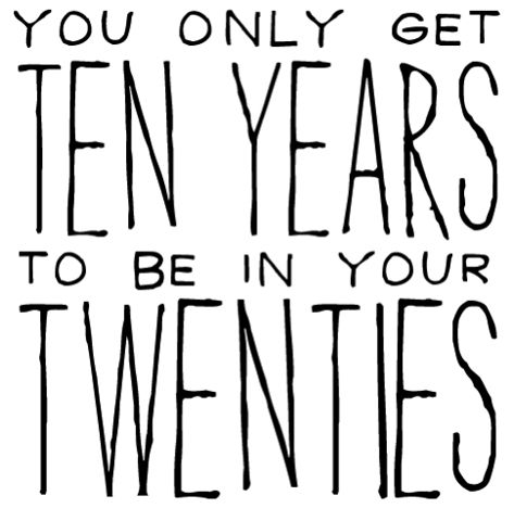 Your 20s is to be selfish and do what you want...best advice given to me