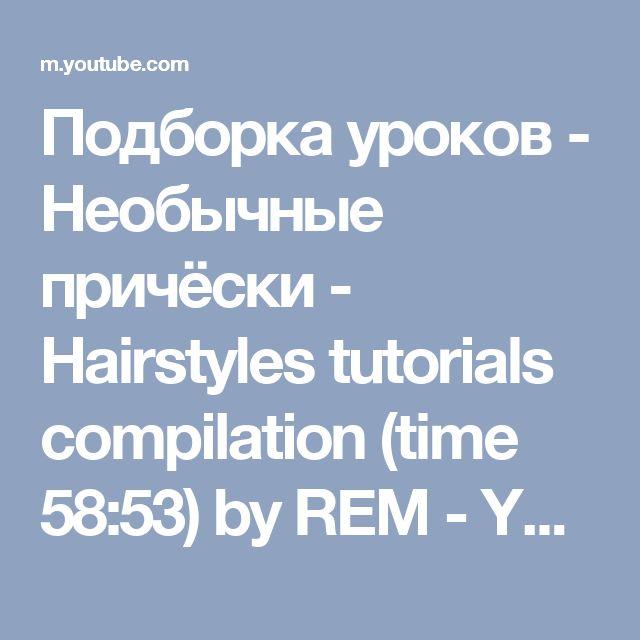 Подборка уроков - Необычные причёски - Hairstyles tutorials compilation (time 58:53) by REM - YouTube