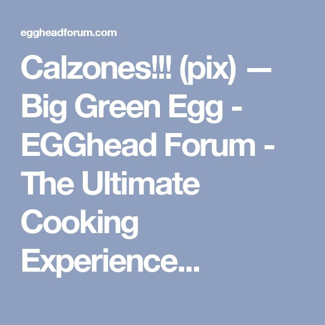Calzones!!! (pix) — Big Green Egg - EGGhead Forum - The Ultimate Cooking Experience...