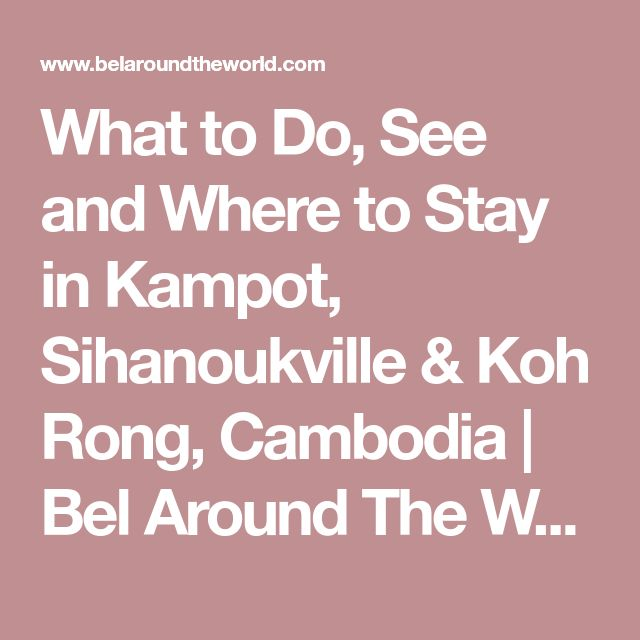 What to Do, See and Where to Stay in Kampot, Sihanoukville & Koh Rong, Cambodia | Bel Around The World
