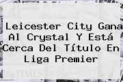 http://tecnoautos.com/wp-content/uploads/imagenes/tendencias/thumbs/leicester-city-gana-al-crystal-y-esta-cerca-del-titulo-en-liga-premier.jpg Leicester City. Leicester City gana al Crystal y está cerca del título en Liga Premier, Enlaces, Imágenes, Videos y Tweets - http://tecnoautos.com/actualidad/leicester-city-leicester-city-gana-al-crystal-y-esta-cerca-del-titulo-en-liga-premier/