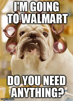 I'm going to Walmart…Do you need anything?