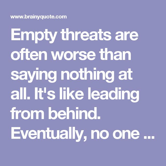 Empty threats are often worse than saying nothing at all. It's like leading from behind. Eventually, no one thinks you're leading at all. And after a while, no one is even listening. - Kathleen Troia McFarland - BrainyQuote