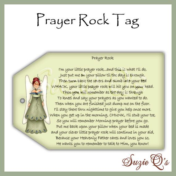 Attach this tag (approx size is 2 1/2 X 4 inches) to your prayer rock.    The poem reads: I am your little Prayer Rock, and this is what Ill do...  Just put me on your pillow until the day is through.  When youre turning back your covers and are climbing into bed,  WHACK! your little Prayer Rock will hit you on the head.  Im just here to remind you, when the day is through...  Its time to kneel and say your prayers, just like you meant to do.  When you are finished praying, just drop me ...
