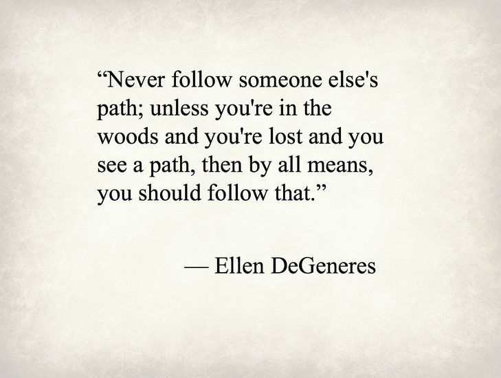 """""""Never follow someone else's path; unless you're in the woods and you're lost and you see a path, then by all means, you should follow that."""" ~ Ellen DeGeneres"""