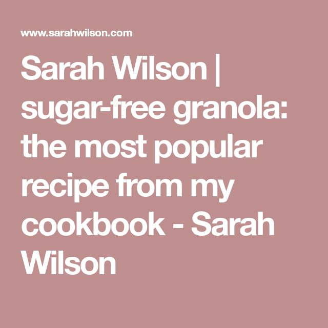 Sarah Wilson | sugar-free granola: the most popular recipe from my cookbook - Sarah Wilson