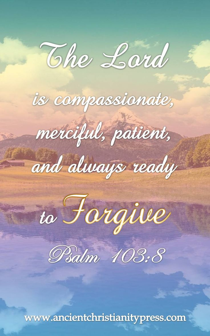 Psa 103:8 The LORD is compassionate, merciful, patient, and always ready to forgive